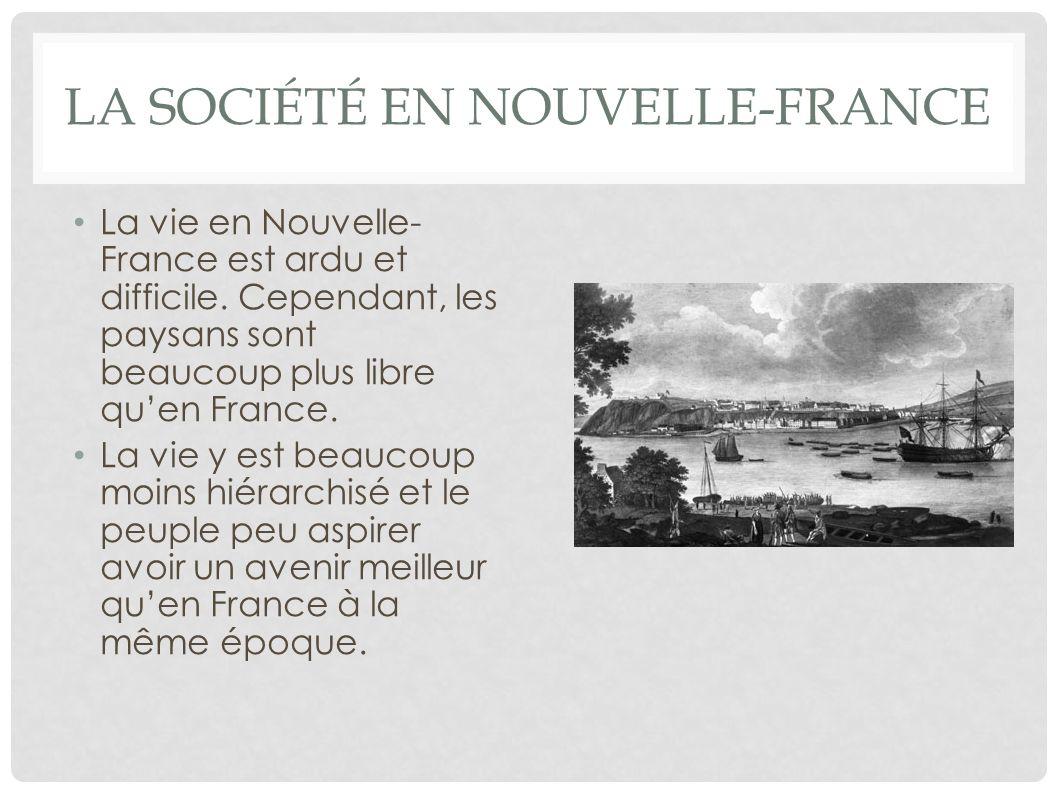 LA SOCIÉTÉ EN NOUVELLE-FRANCE La vie en Nouvelle- France est ardu et difficile. Cependant, les paysans sont beaucoup plus libre quen France. La vie y
