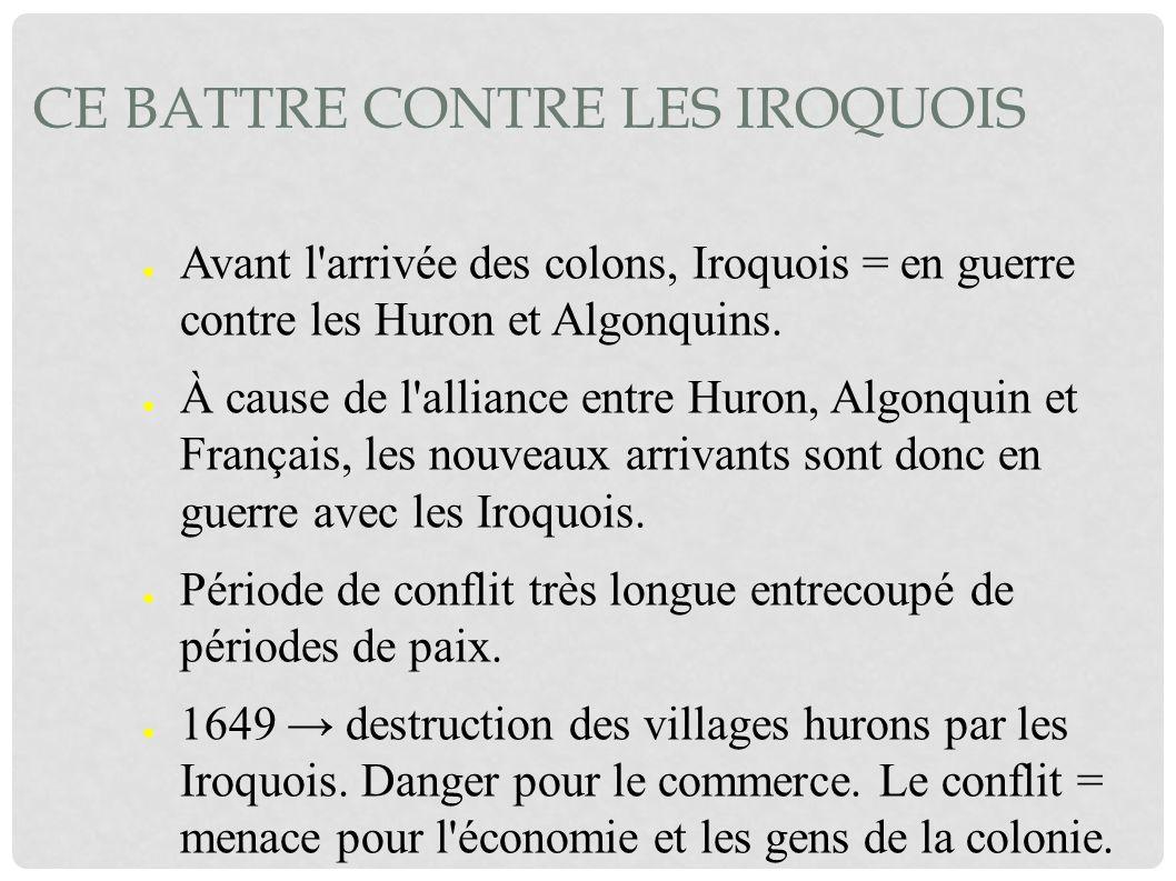 CE BATTRE CONTRE LES IROQUOIS Avant l'arrivée des colons, Iroquois = en guerre contre les Huron et Algonquins. À cause de l'alliance entre Huron, Algo
