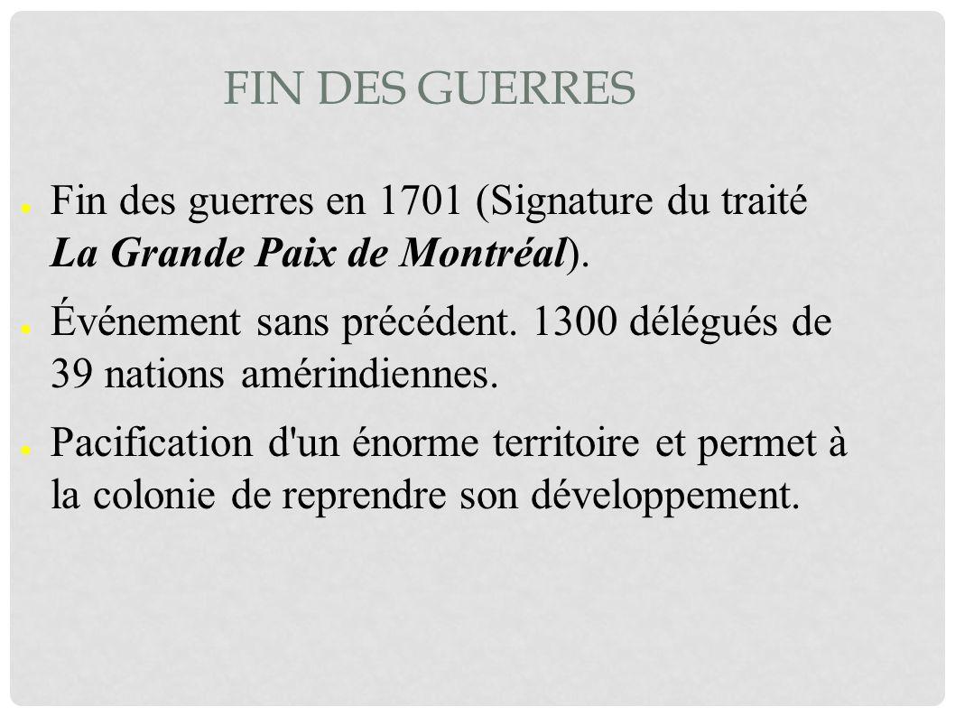 FIN DES GUERRES Fin des guerres en 1701 (Signature du traité La Grande Paix de Montréal). Événement sans précédent. 1300 délégués de 39 nations amérin
