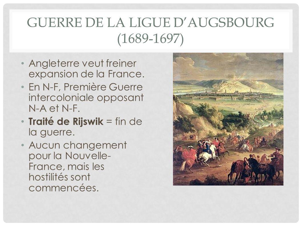 GUERRE DE LA LIGUE DAUGSBOURG (1689-1697) Angleterre veut freiner expansion de la France. En N-F, Première Guerre intercoloniale opposant N-A et N-F.