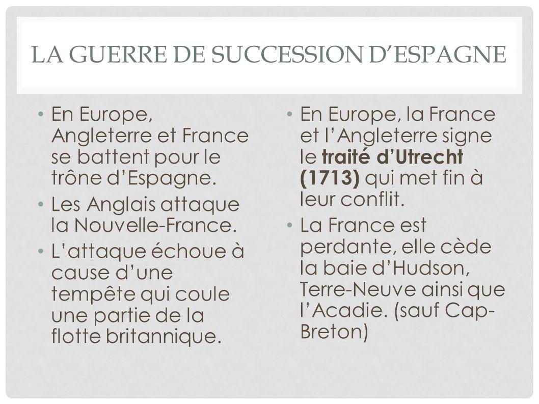 LA GUERRE DE SUCCESSION DESPAGNE En Europe, Angleterre et France se battent pour le trône dEspagne. Les Anglais attaque la Nouvelle-France. Lattaque é