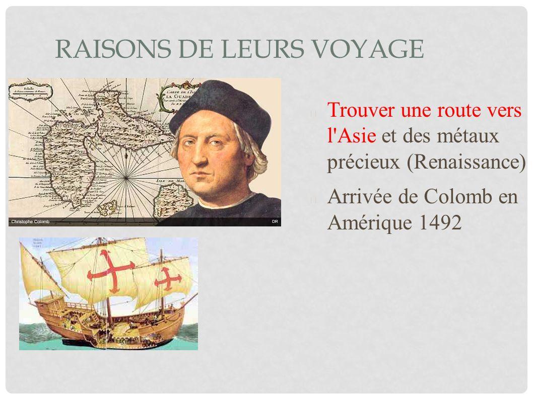 RAISONS DE LEURS VOYAGE Trouver une route vers l'Asie et des métaux précieux (Renaissance) Arrivée de Colomb en Amérique 1492