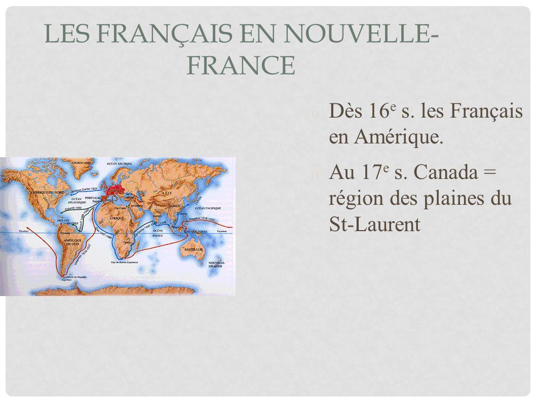 LES FRANÇAIS EN NOUVELLE- FRANCE Dès 16 e s. les Français en Amérique. Au 17 e s. Canada = région des plaines du St-Laurent