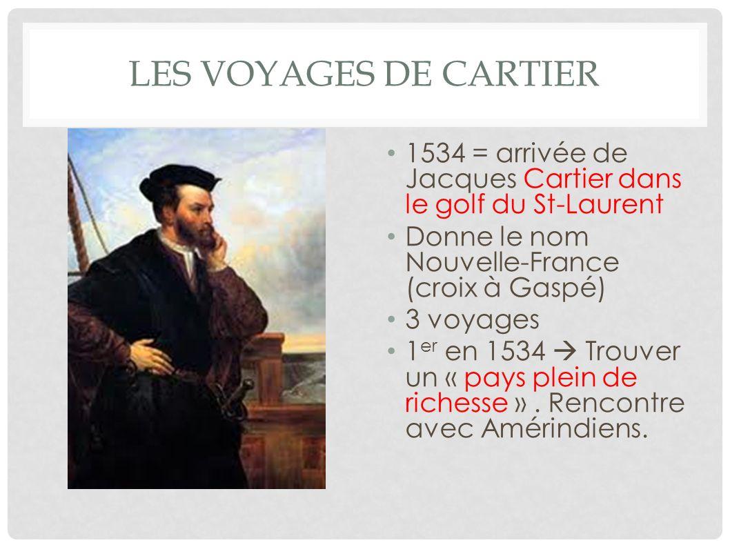 LES VOYAGES DE CARTIER 1534 = arrivée de Jacques Cartier dans le golf du St-Laurent Donne le nom Nouvelle-France (croix à Gaspé) 3 voyages 1 er en 153