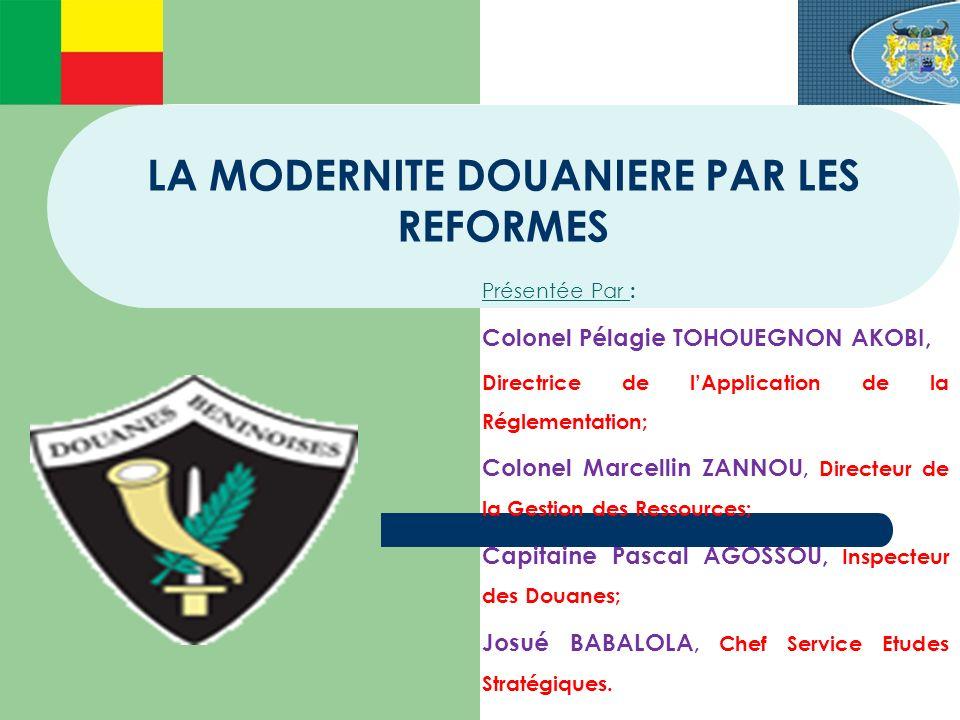 LA MODERNITE DOUANIERE PAR LES REFORMES Présentée Par : Colonel Pélagie TOHOUEGNON AKOBI, Directrice de lApplication de la Réglementation; Colonel Mar