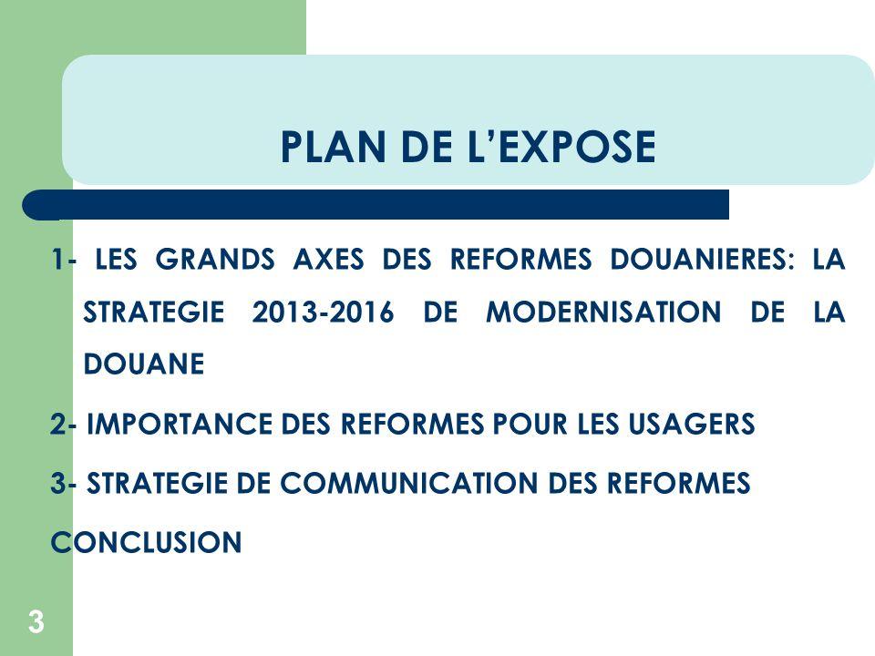 PLAN DE LEXPOSE 3 1- LES GRANDS AXES DES REFORMES DOUANIERES: LA STRATEGIE 2013-2016 DE MODERNISATION DE LA DOUANE 2- IMPORTANCE DES REFORMES POUR LES