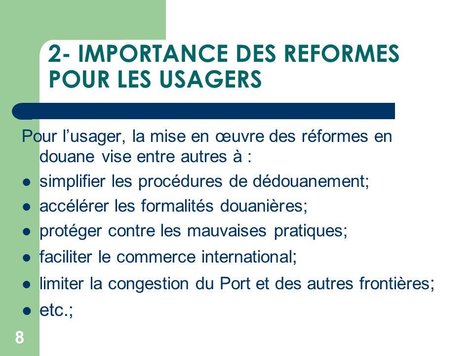2- IMPORTANCE DES REFORMES POUR LES USAGERS Pour lusager, la mise en œuvre des réformes en douane vise entre autres à : simplifier les procédures de d