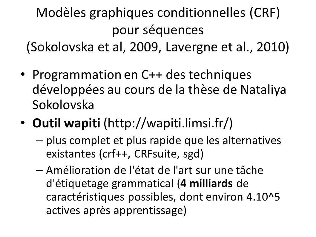 Modèles graphiques conditionnelles (CRF) pour séquences (Sokolovska et al, 2009, Lavergne et al., 2010) Programmation en C++ des techniques développées au cours de la thèse de Nataliya Sokolovska Outil wapiti (http://wapiti.limsi.fr/) – plus complet et plus rapide que les alternatives existantes (crf++, CRFsuite, sgd) – Amélioration de l état de l art sur une tâche d étiquetage grammatical (4 milliards de caractéristiques possibles, dont environ 4.10^5 actives après apprentissage)