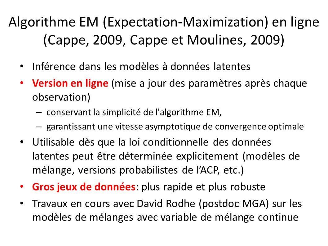 Algorithme EM (Expectation-Maximization) en ligne (Cappe, 2009, Cappe et Moulines, 2009) Inférence dans les modèles à données latentes Version en ligne (mise a jour des paramètres après chaque observation) – conservant la simplicité de l algorithme EM, – garantissant une vitesse asymptotique de convergence optimale Utilisable dès que la loi conditionnelle des données latentes peut être déterminée explicitement (modèles de mélange, versions probabilistes de lACP, etc.) Gros jeux de données: plus rapide et plus robuste Travaux en cours avec David Rodhe (postdoc MGA) sur les modèles de mélanges avec variable de mélange continue