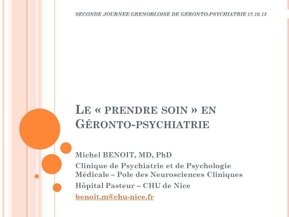 L E « PRENDRE SOIN » EN G ÉRONTO - PSYCHIATRIE Michel BENOIT, MD, PhD Clinique de Psychiatrie et de Psychologie Médicale – Pole des Neurosciences Clin