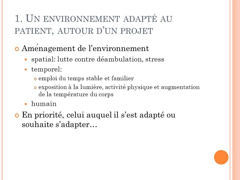 1. U N ENVIRONNEMENT ADAPTÉ AU PATIENT, AUTOUR D UN PROJET Amenagement de lenvironnement spatial: lutte contre déambulation, stress temporel: emploi d