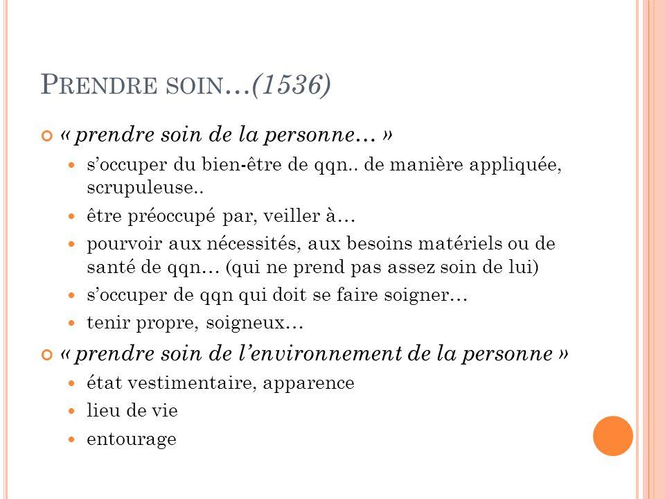 P RENDRE SOIN … (1536) « prendre soin de la personne… » soccuper du bien-être de qqn.. de manière appliquée, scrupuleuse.. être préoccupé par, veiller