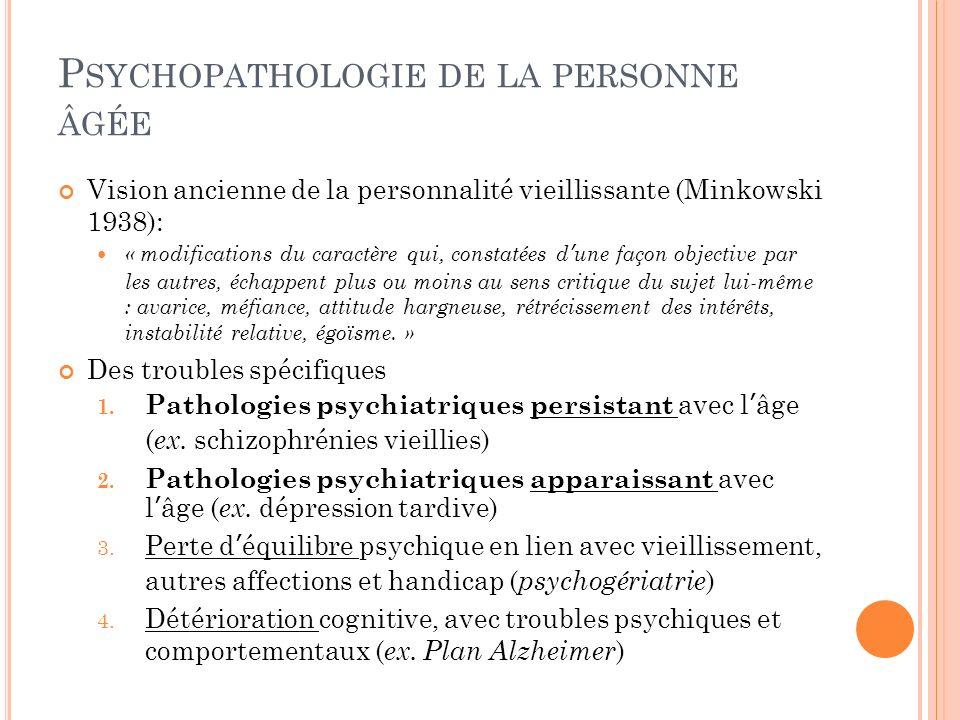 P SYCHOPATHOLOGIE DE LA PERSONNE ÂGÉE Vision ancienne de la personnalité vieillissante (Minkowski 1938): « modifications du caractère qui, constatées