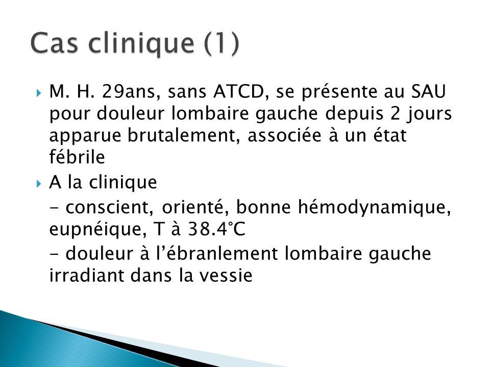 M. H. 29ans, sans ATCD, se présente au SAU pour douleur lombaire gauche depuis 2 jours apparue brutalement, associée à un état fébrile A la clinique -