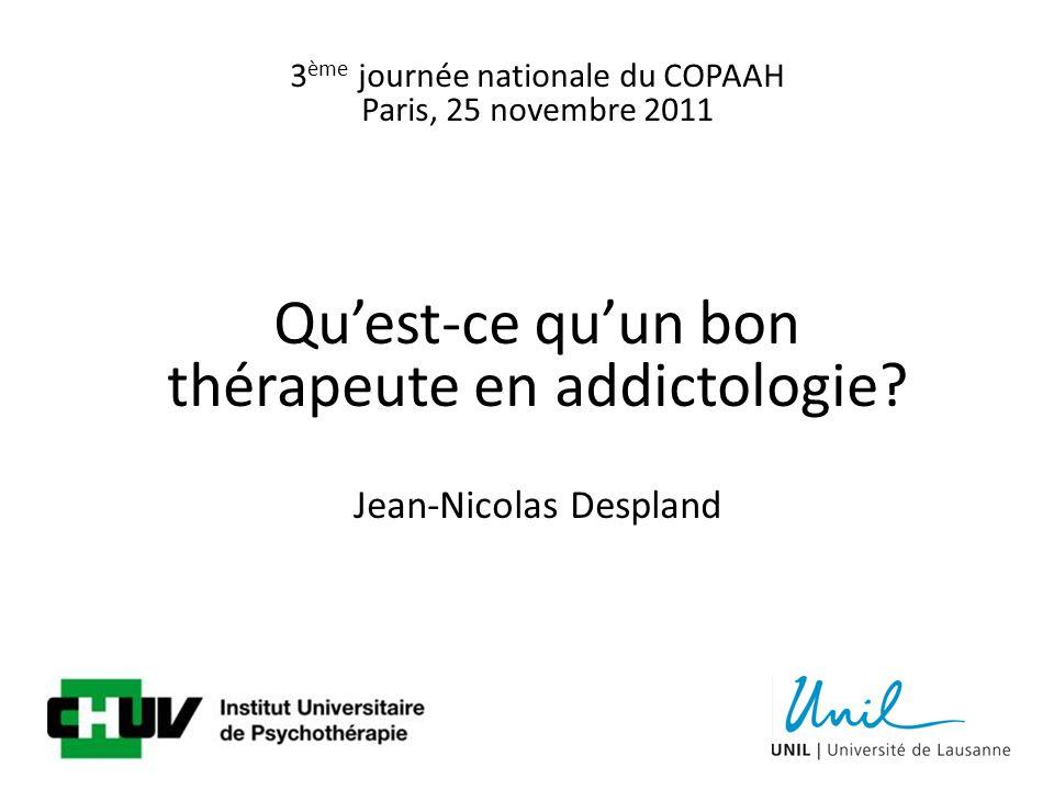 3 ème journée nationale du COPAAH Paris, 25 novembre 2011 Quest-ce quun bon thérapeute en addictologie.