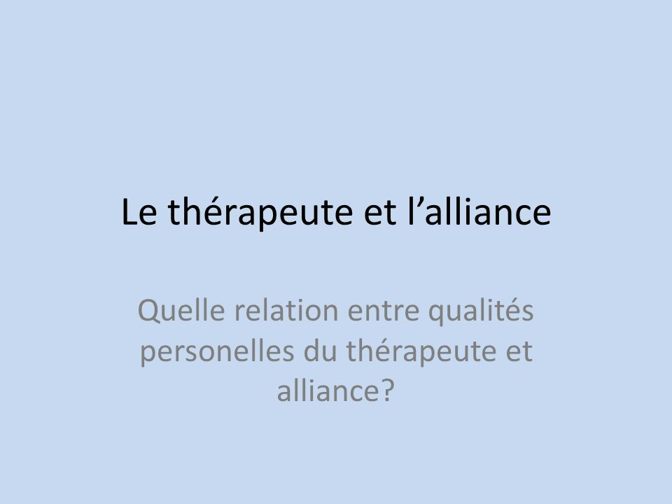 Le thérapeute et lalliance Quelle relation entre qualités personelles du thérapeute et alliance