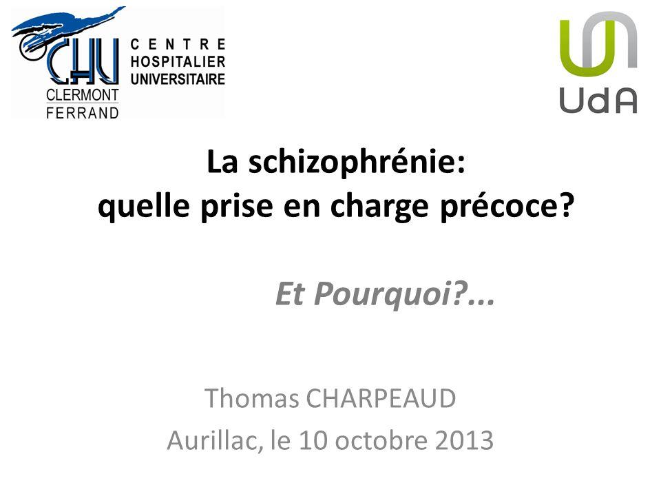 La schizophrénie: quelle prise en charge précoce? Et Pourquoi?... Thomas CHARPEAUD Aurillac, le 10 octobre 2013