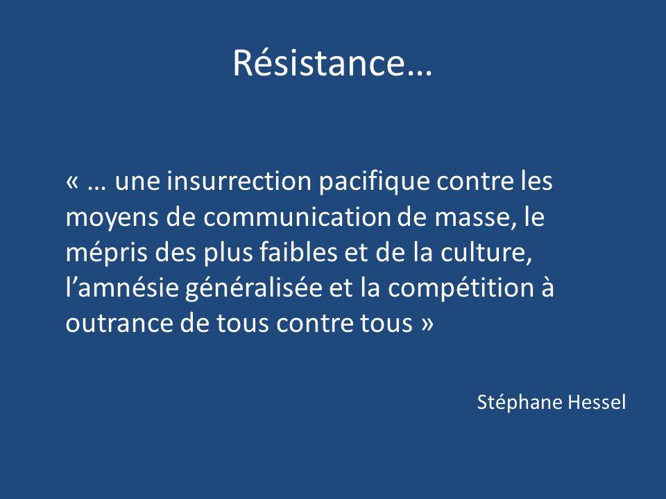 Résistance… « … une insurrection pacifique contre les moyens de communication de masse, le mépris des plus faibles et de la culture, lamnésie généralisée et la compétition à outrance de tous contre tous » Stéphane Hessel