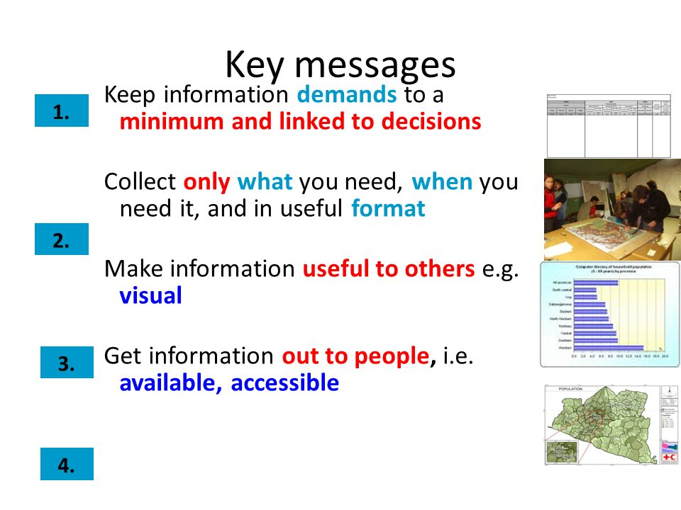 Key messages Keep information demands to a minimum and linked to decisions Collect only what you need, when you need it, and in useful format Make information useful to others e.g.