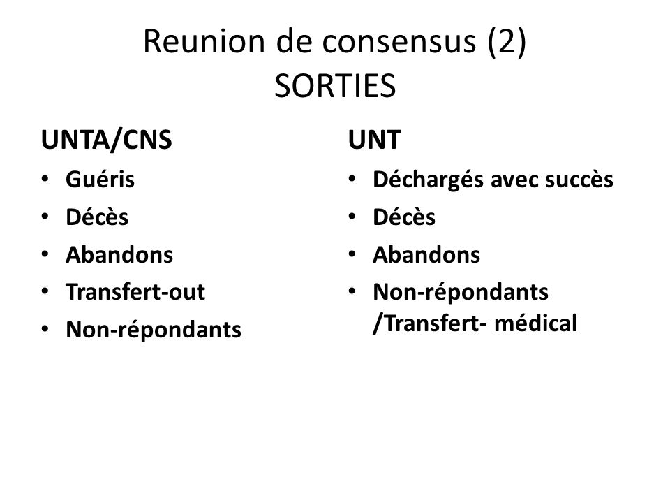 Reunion de consensus (2) SORTIES UNTA/CNS Guéris Décès Abandons Transfert-out Non-répondants UNT Déchargés avec succès Décès Abandons Non-répondants /Transfert- médical