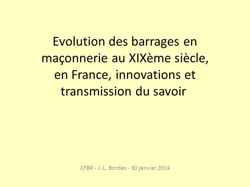 Evolution des barrages en maçonnerie au XIXème siècle, en France, innovations et transmission du savoir CFBR - J.L. Bordes - 30 janvier 2014