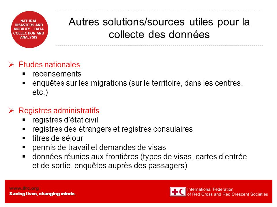 www.ifrc.org Saving lives, changing minds. NATURAL DISASTERS AND MOBILITY – DATA COLLECTION AND ANALYSIS Autres solutions/sources utiles pour la colle