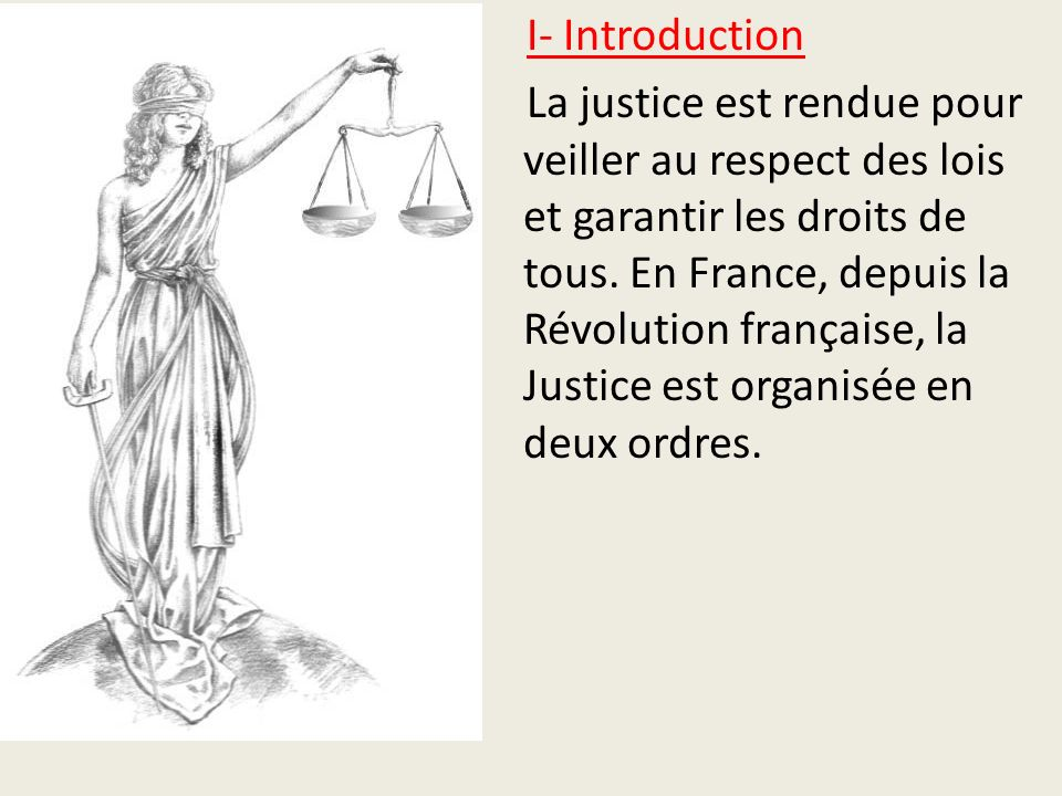 I- Introduction La justice est rendue pour veiller au respect des lois et garantir les droits de tous. En France, depuis la Révolution française, la J