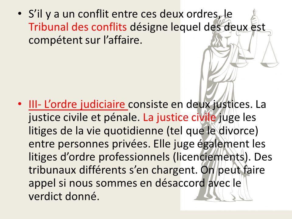 Sil y a un conflit entre ces deux ordres, le Tribunal des conflits désigne lequel des deux est compétent sur laffaire. III- Lordre judiciaire consiste