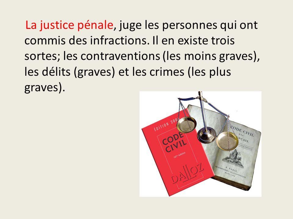 La justice pénale, juge les personnes qui ont commis des infractions. Il en existe trois sortes; les contraventions (les moins graves), les délits (gr