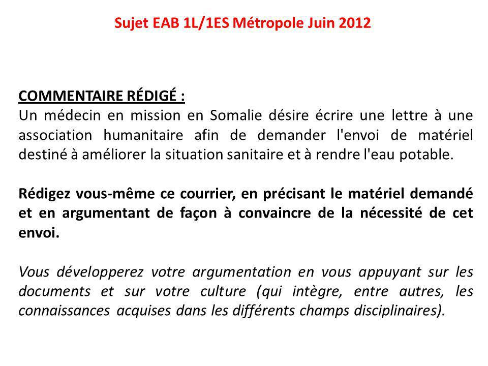 Sujet EAB 1L/1ES Métropole Juin 2012 COMMENTAIRE RÉDIGÉ : Un médecin en mission en Somalie désire écrire une lettre à une association humanitaire afin de demander l envoi de matériel destiné à améliorer la situation sanitaire et à rendre l eau potable.