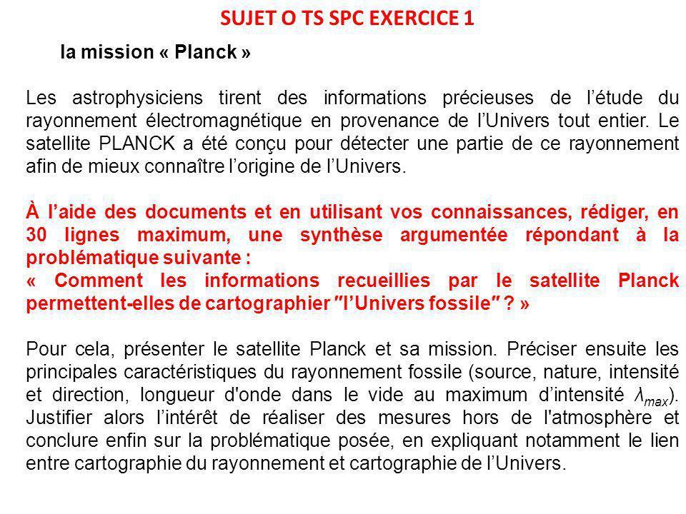 SUJET O TS SPC EXERCICE 1 la mission « Planck » Les astrophysiciens tirent des informations précieuses de létude du rayonnement électromagnétique en provenance de lUnivers tout entier.