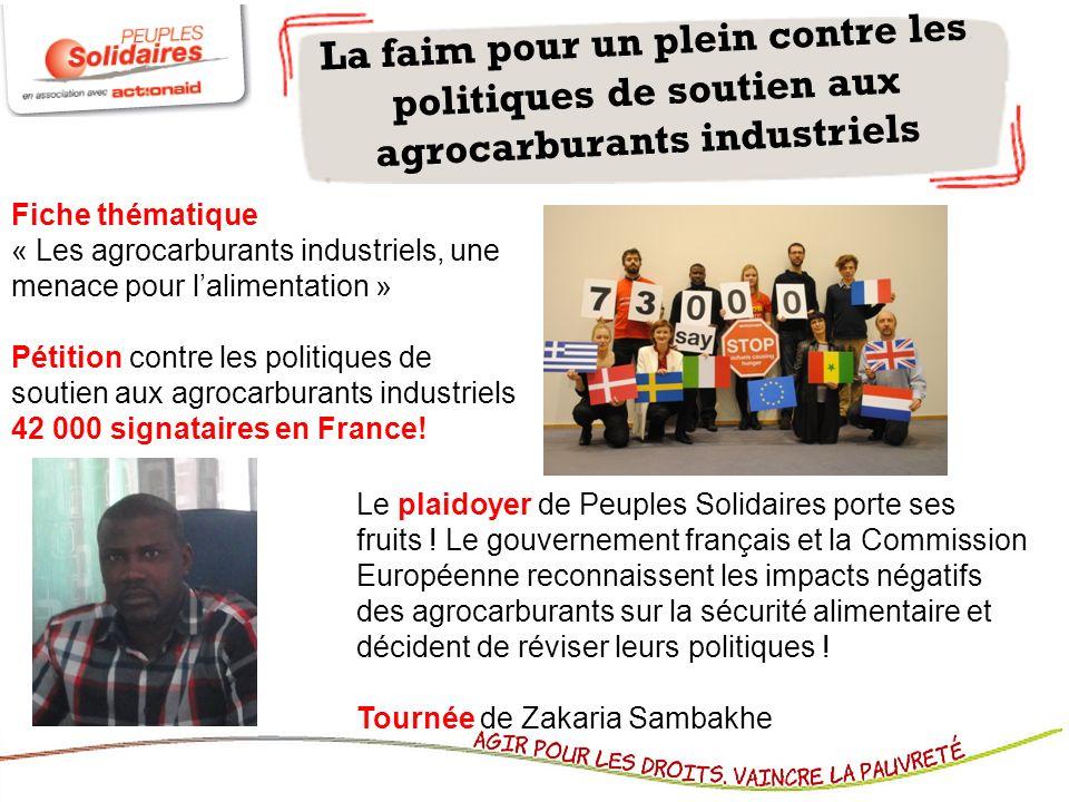 La faim pour un plein contre les politiques de soutien aux agrocarburants industriels Fiche thématique « Les agrocarburants industriels, une menace pour lalimentation » Pétition contre les politiques de soutien aux agrocarburants industriels 42 000 signataires en France.