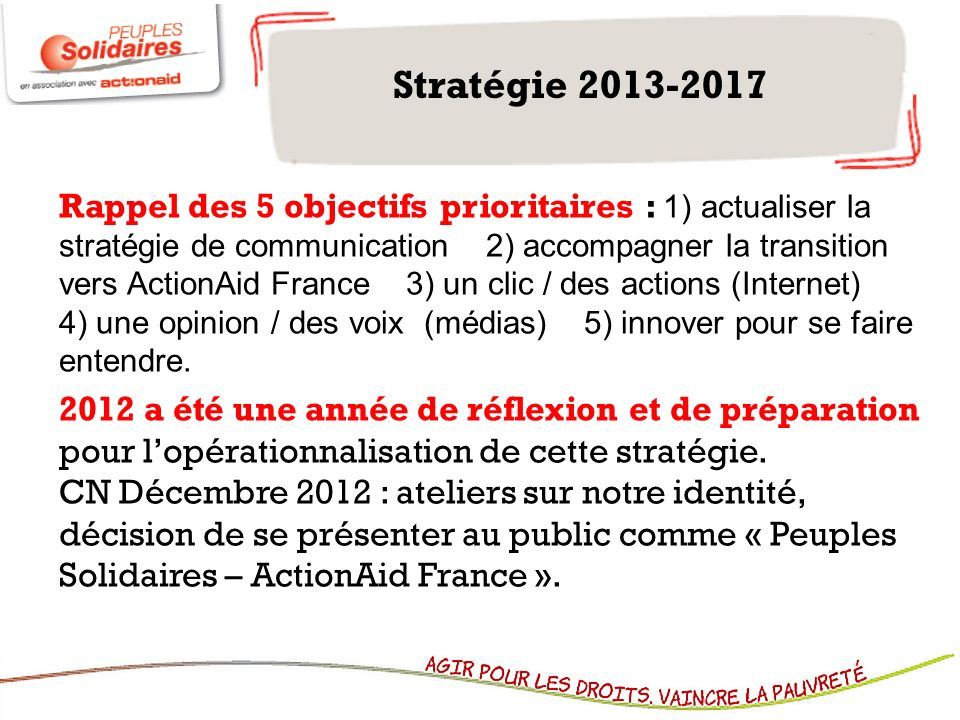 Stratégie 2013-2017 Rappel des 5 objectifs prioritaires : 1) actualiser la stratégie de communication 2) accompagner la transition vers ActionAid Fran
