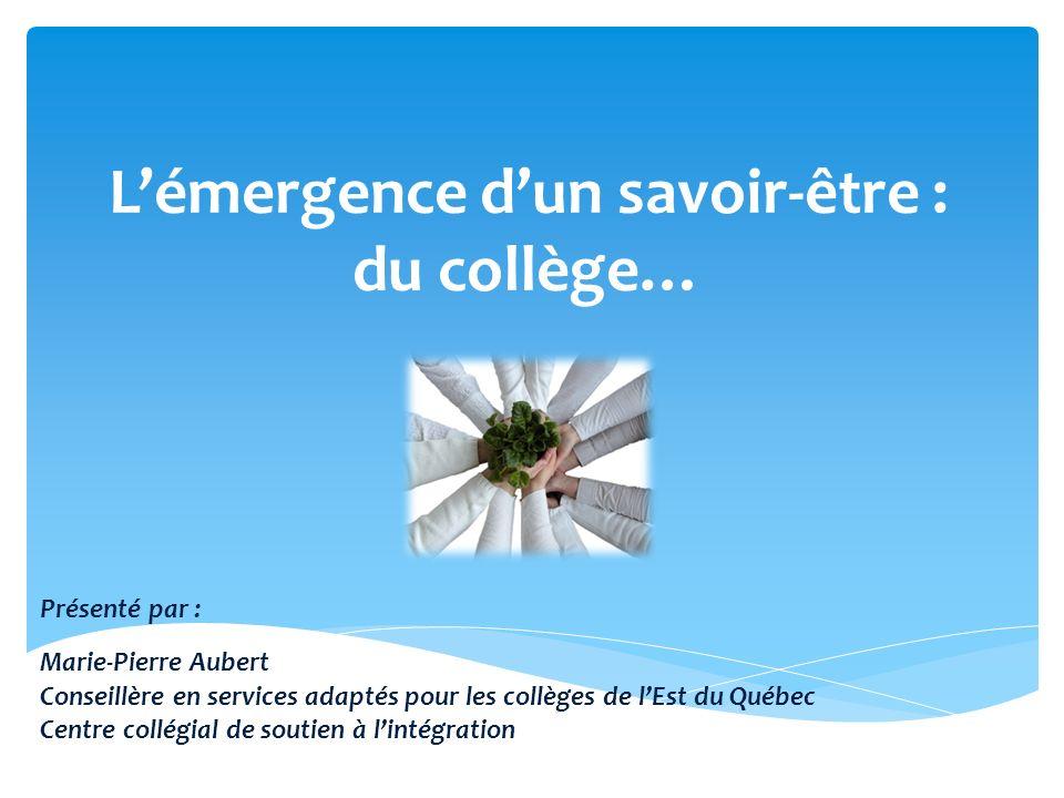 Lémergence dun savoir-être : du collège… Présenté par : Marie-Pierre Aubert Conseillère en services adaptés pour les collèges de lEst du Québec Centre collégial de soutien à lintégration