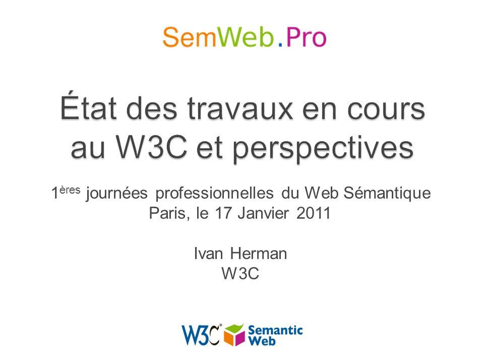 1 ères journées professionnelles du Web Sémantique Paris, le 17 Janvier 2011 Ivan Herman W3C
