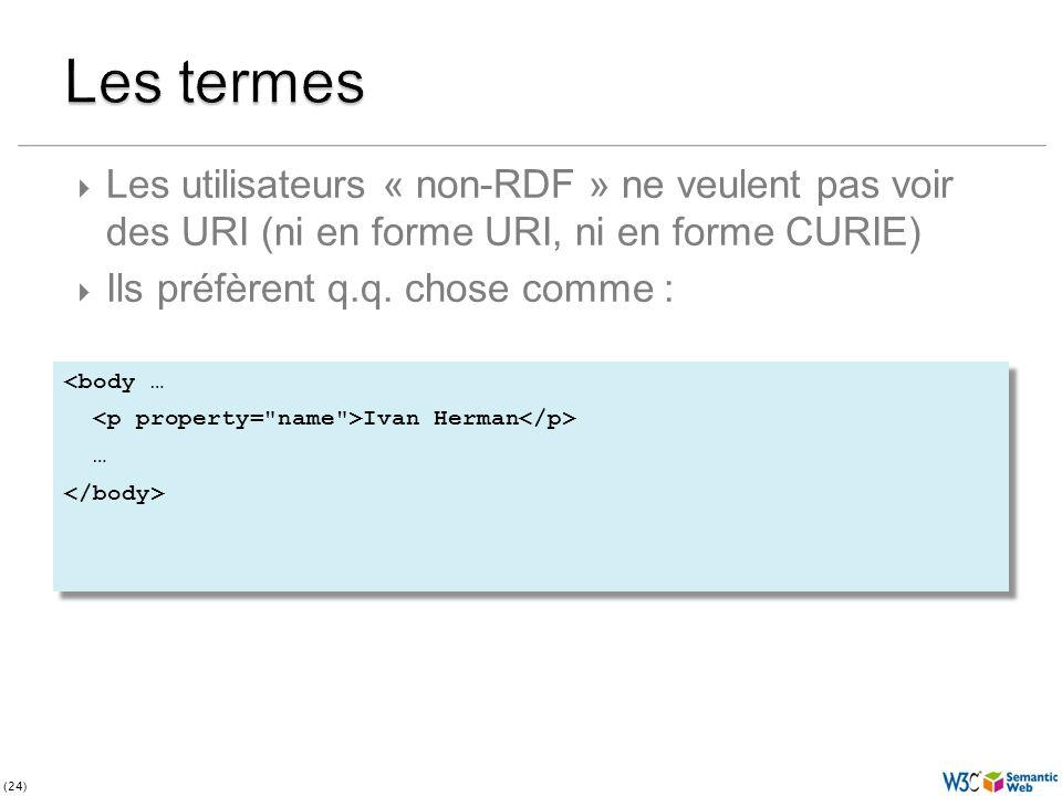 (24) <body … Ivan Herman … <body … Ivan Herman … Les utilisateurs « non-RDF » ne veulent pas voir des URI (ni en forme URI, ni en forme CURIE) Ils préfèrent q.q.