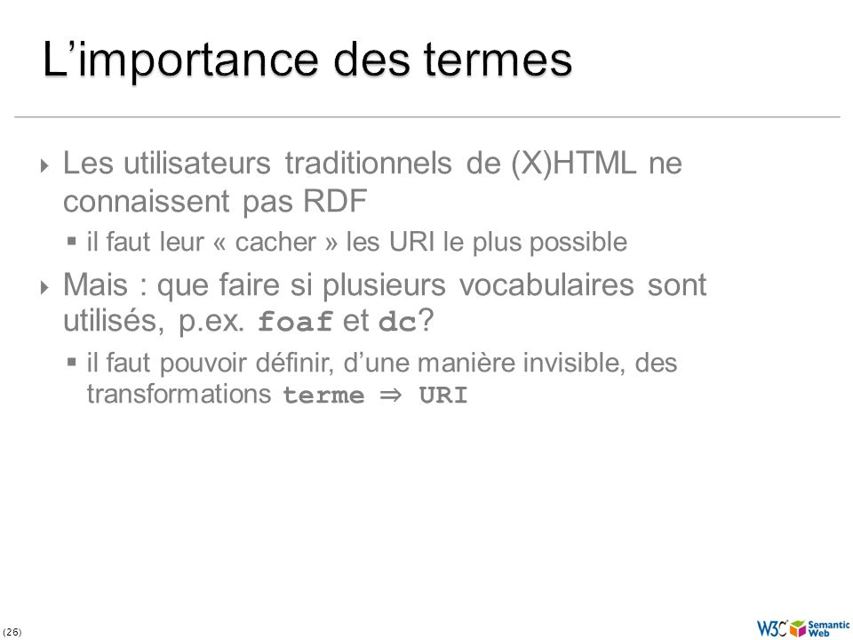 (26) Les utilisateurs traditionnels de (X)HTML ne connaissent pas RDF il faut leur « cacher » les URI le plus possible Mais : que faire si plusieurs vocabulaires sont utilisés, p.ex.