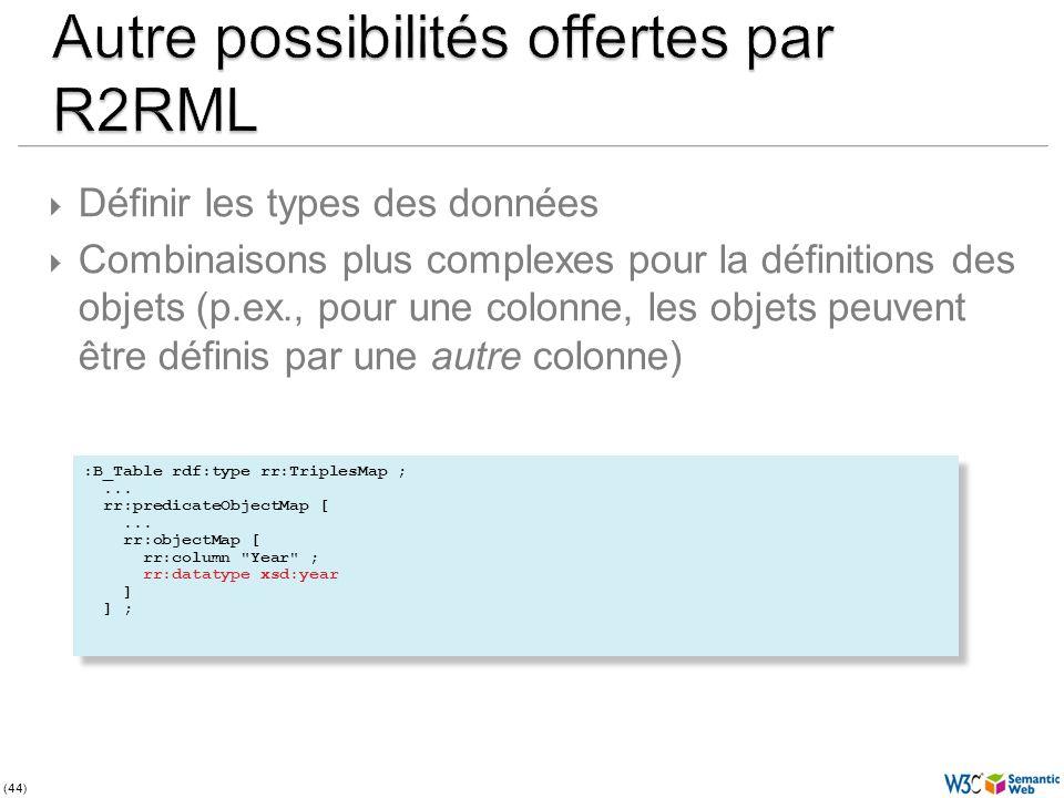 (44) Définir les types des données Combinaisons plus complexes pour la définitions des objets (p.ex., pour une colonne, les objets peuvent être définis par une autre colonne) :B_Table rdf:type rr:TriplesMap ;...