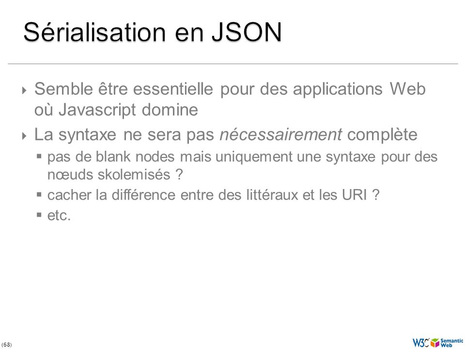 (68) Semble être essentielle pour des applications Web où Javascript domine La syntaxe ne sera pas nécessairement complète pas de blank nodes mais uniquement une syntaxe pour des nœuds skolemisés .
