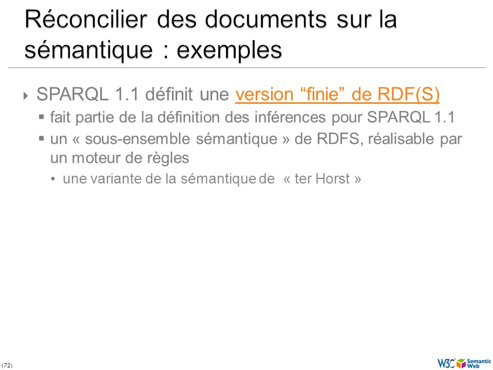 (72) SPARQL 1.1 définit une version finie de RDF(S)version finie de RDF(S) fait partie de la définition des inférences pour SPARQL 1.1 un « sous-ensemble sémantique » de RDFS, réalisable par un moteur de règles une variante de la sémantique de « ter Horst »