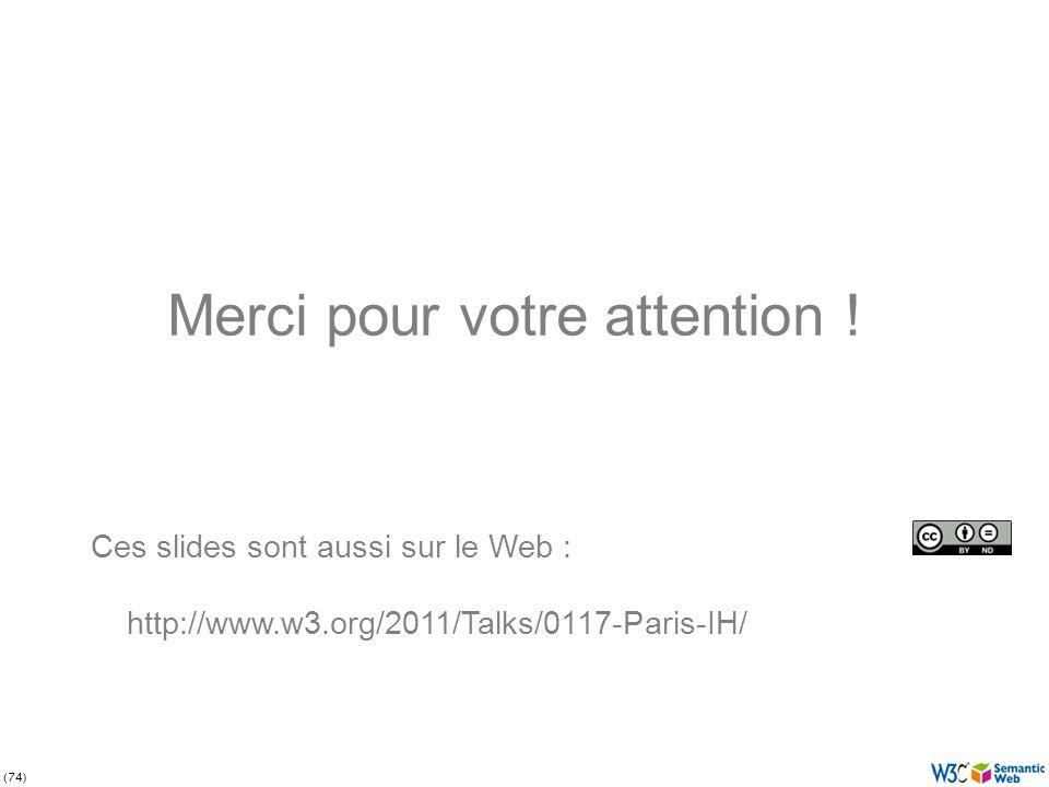 (74) Merci pour votre attention ! Ces slides sont aussi sur le Web : http://www.w3.org/2011/Talks/0117-Paris-IH/