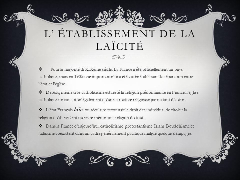 L ÉTABLISSEMENT DE LA LAÏCITÉ Pour la majorité di XIXème siècle, La France a été officiellement un pays catholique, mais en 1905 une importante loi a