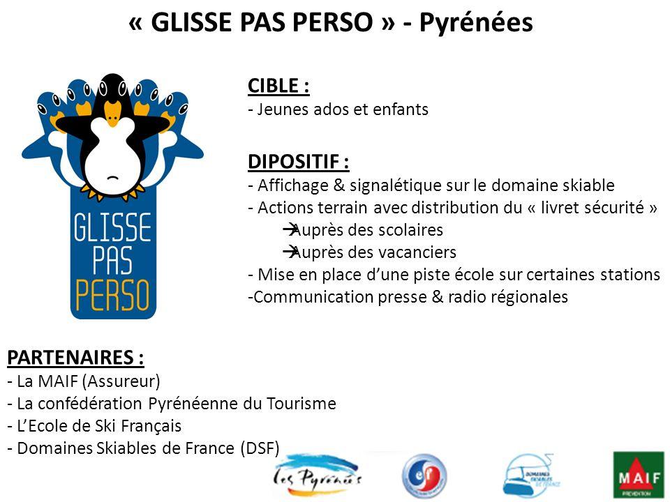 « GLISSE PAS PERSO » - Pyrénées CIBLE : - Jeunes ados et enfants DIPOSITIF : - Affichage & signalétique sur le domaine skiable - Actions terrain avec distribution du « livret sécurité » Auprès des scolaires Auprès des vacanciers - Mise en place dune piste école sur certaines stations -Communication presse & radio régionales PARTENAIRES : - La MAIF (Assureur) - La confédération Pyrénéenne du Tourisme - LEcole de Ski Français - Domaines Skiables de France (DSF)