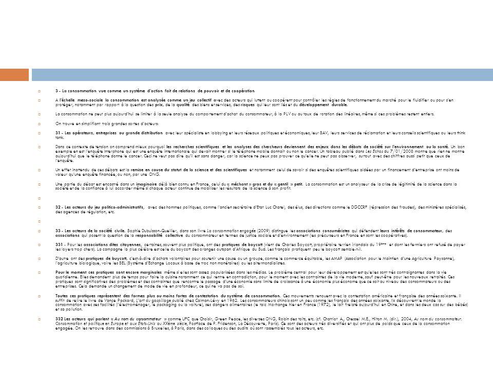 3 - La consommation vue comme un système daction fait de relations de pouvoir et de coopération A léchelle meso-sociale la consommation est analysée comme un jeu collectif avec des acteurs qui luttent ou coopèrent pour contrôler les règles de fonctionnement du marché pour le fluidifier ou pour sen protéger, notamment par rapport à la question des prix, de la qualité des biens et services, des risques qui leur sont liés et du développement durable.