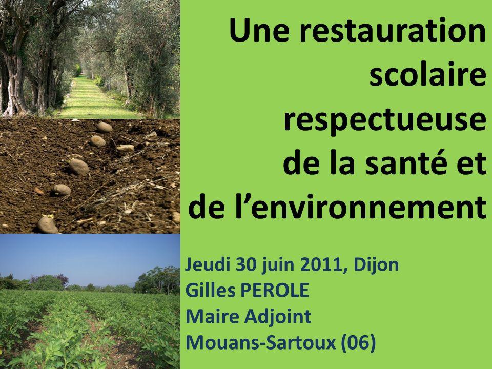 Une restauration scolaire respectueuse de la santé et de lenvironnement Jeudi 30 juin 2011, Dijon Gilles PEROLE Maire Adjoint Mouans-Sartoux (06)