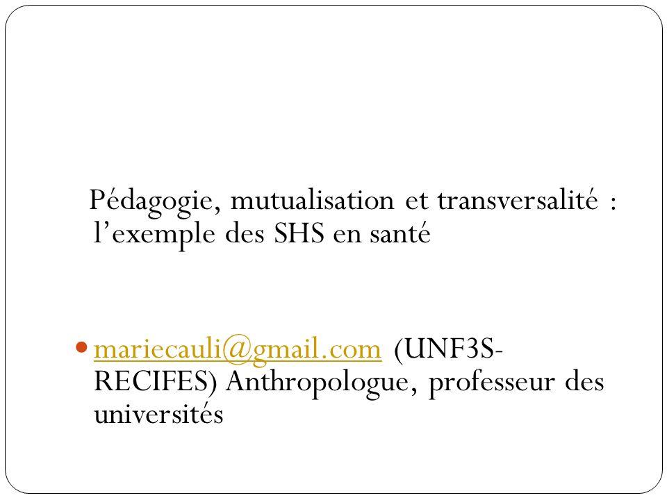 Pédagogie, mutualisation et transversalité : lexemple des SHS en santé mariecauli@gmail.com (UNF3S- RECIFES) Anthropologue, professeur des universités mariecauli@gmail.com