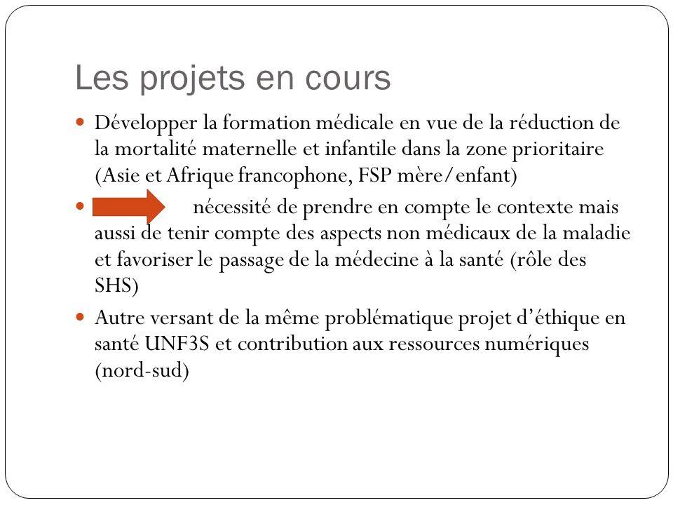 Les projets en cours Développer la formation médicale en vue de la réduction de la mortalité maternelle et infantile dans la zone prioritaire (Asie et Afrique francophone, FSP mère/enfant) nécessité de prendre en compte le contexte mais aussi de tenir compte des aspects non médicaux de la maladie et favoriser le passage de la médecine à la santé (rôle des SHS) Autre versant de la même problématique projet déthique en santé UNF3S et contribution aux ressources numériques (nord-sud)