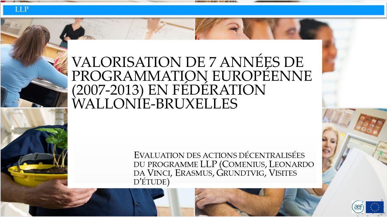 LLP VALORISATION DE 7 ANNÉES DE PROGRAMMATION EUROPÉENNE (2007-2013) EN FÉDÉRATION WALLONIE-BRUXELLES E VALUATION DES ACTIONS DÉCENTRALISÉES DU PROGRAMME LLP (C OMENIUS, L EONARDO DA V INCI, E RASMUS, G RUNDTVIG, V ISITES D ' ÉTUDE )
