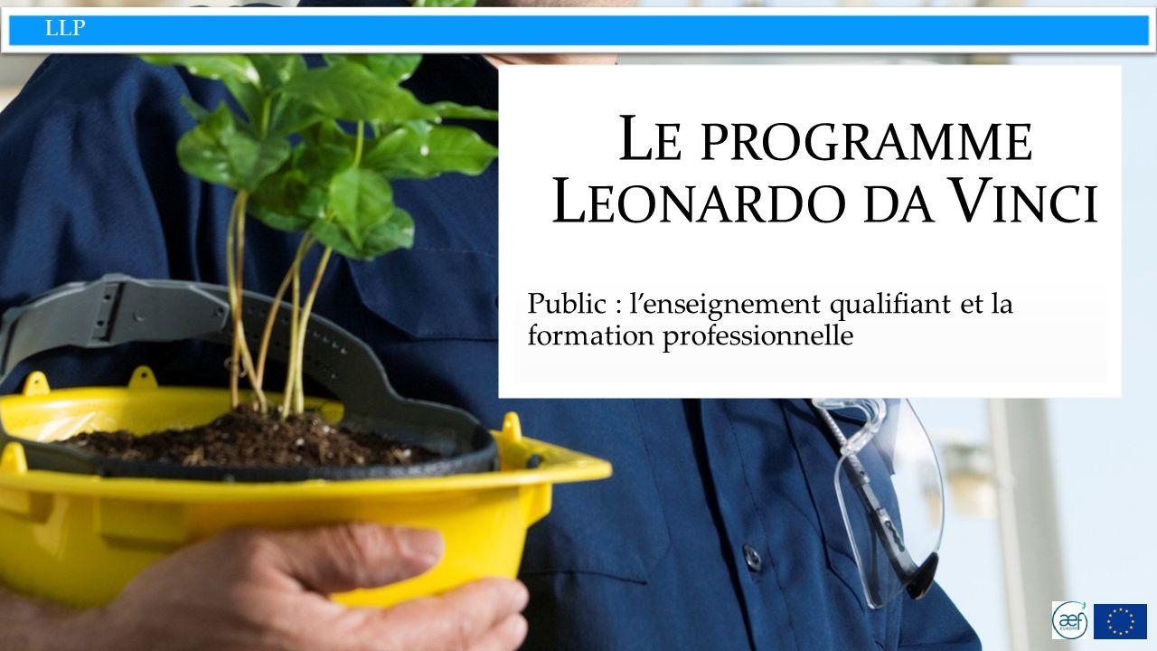 LLP L E PROGRAMME L EONARDO DA V INCI Public : lenseignement qualifiant et la formation professionnelle