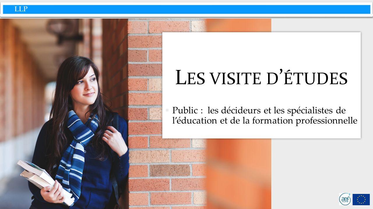 LLP L ES VISITE D ÉTUDES Public : les décideurs et les spécialistes de léducation et de la formation professionnelle